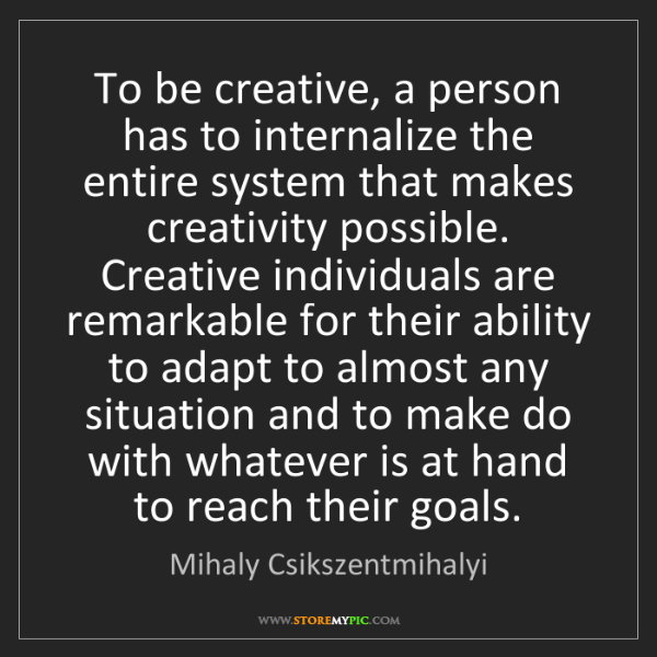 Mihaly Csikszentmihalyi: To be creative, a person has to internalize the entire...