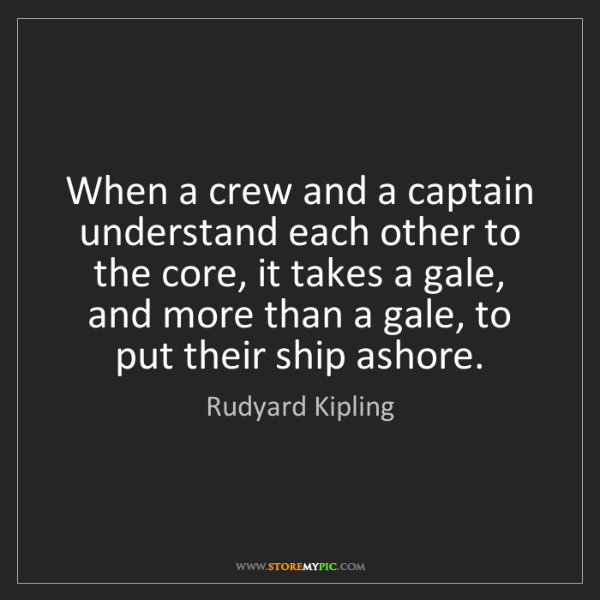 Rudyard Kipling: When a crew and a captain understand each other to the...
