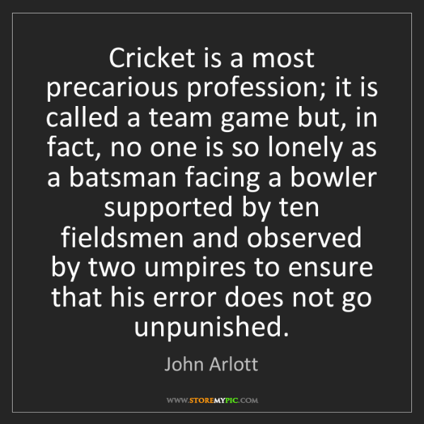 John Arlott: Cricket is a most precarious profession; it is called...