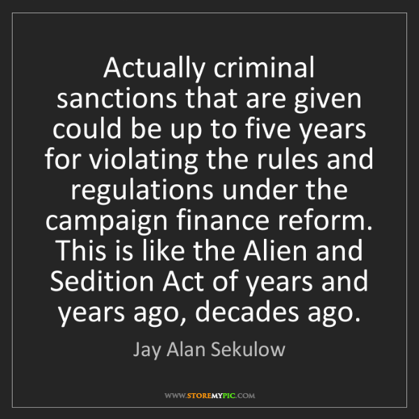 Jay Alan Sekulow: Actually criminal sanctions that are given could be up...