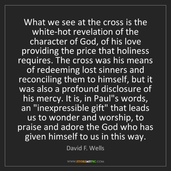 David F. Wells: What we see at the cross is the white-hot revelation...