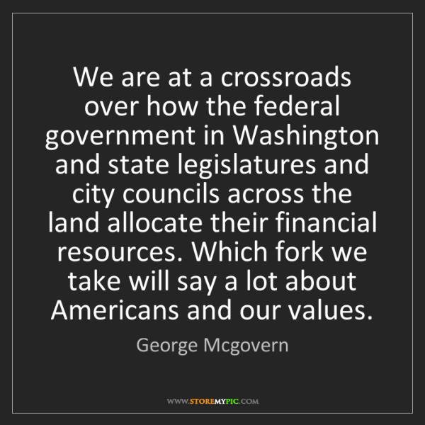 George Mcgovern: We are at a crossroads over how the federal government...