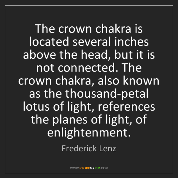 Frederick Lenz: The crown chakra is located several inches above the...