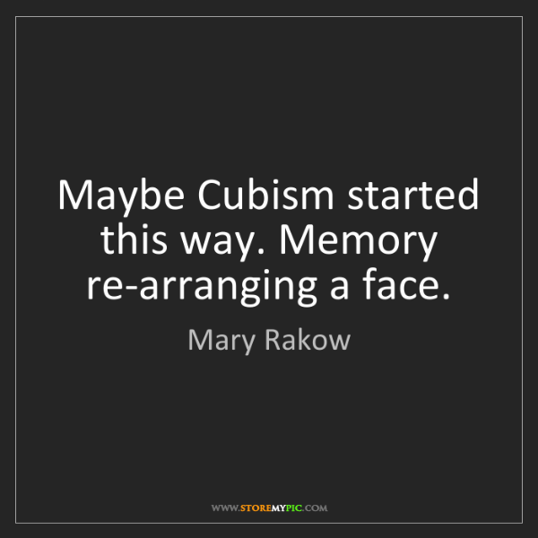 Mary Rakow: Maybe Cubism started this way. Memory re-arranging a...