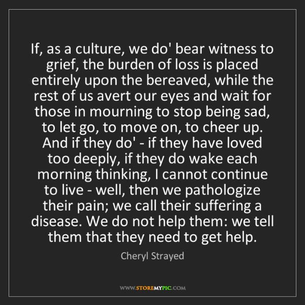 Cheryl Strayed: If, as a culture, we do' bear witness to grief, the burden...