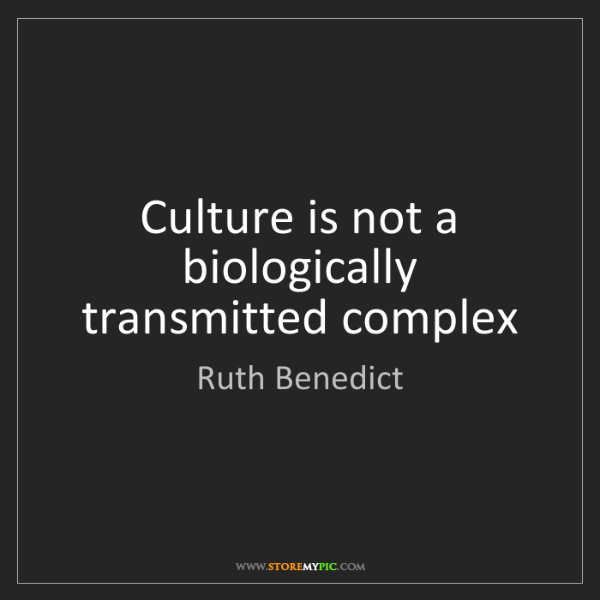 Ruth Benedict: Culture is not a biologically transmitted complex