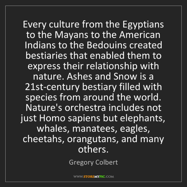 Gregory Colbert: Every culture from the Egyptians to the Mayans to the...
