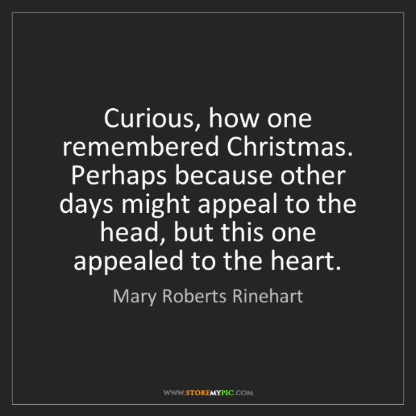Mary Roberts Rinehart: Curious, how one remembered Christmas. Perhaps because...