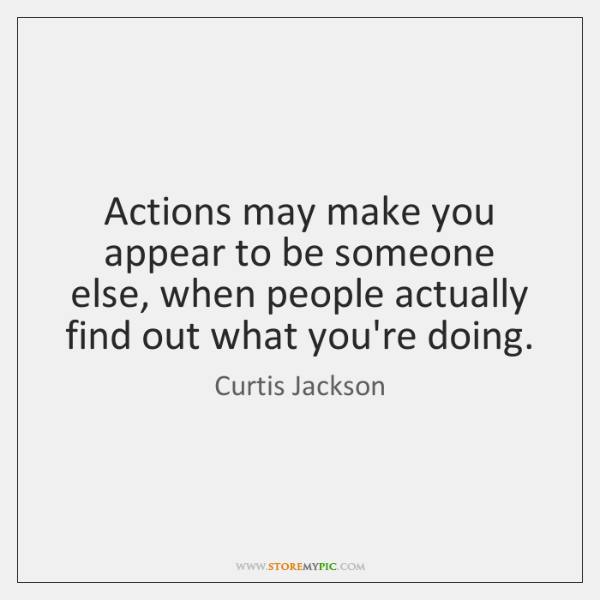 Actions may make you appear to be someone else, when people actually ...