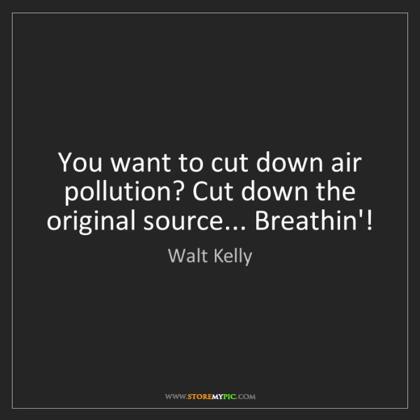 Walt Kelly: You want to cut down air pollution? Cut down the original...