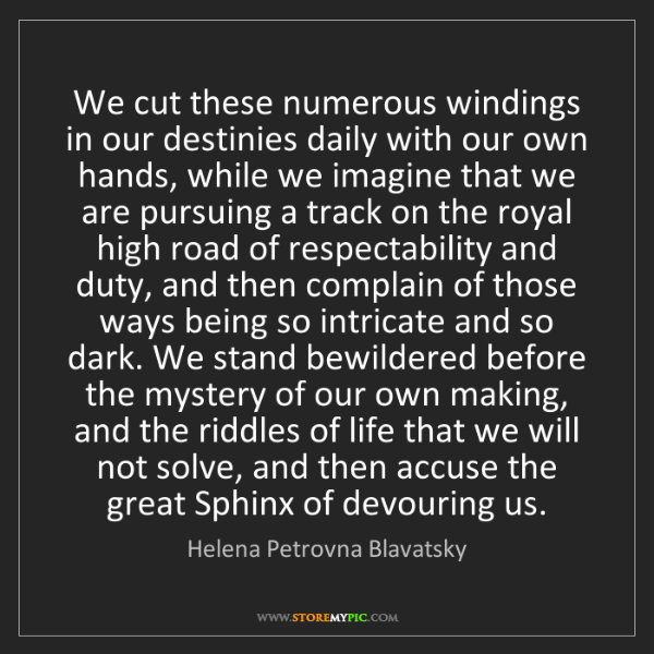 Helena Petrovna Blavatsky: We cut these numerous windings in our destinies daily...