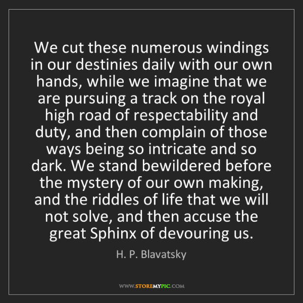H. P. Blavatsky: We cut these numerous windings in our destinies daily...