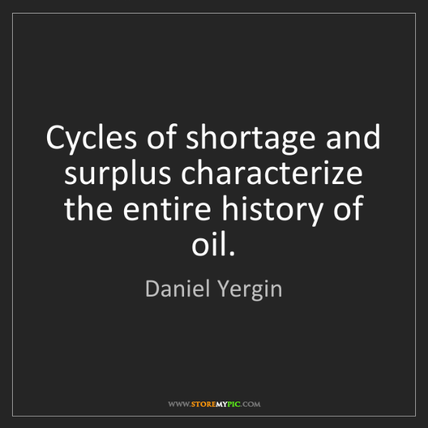 Daniel Yergin: Cycles of shortage and surplus characterize the entire...