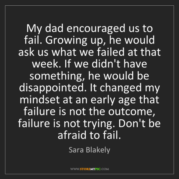 Sara Blakely: My dad encouraged us to fail. Growing up, he would ask...