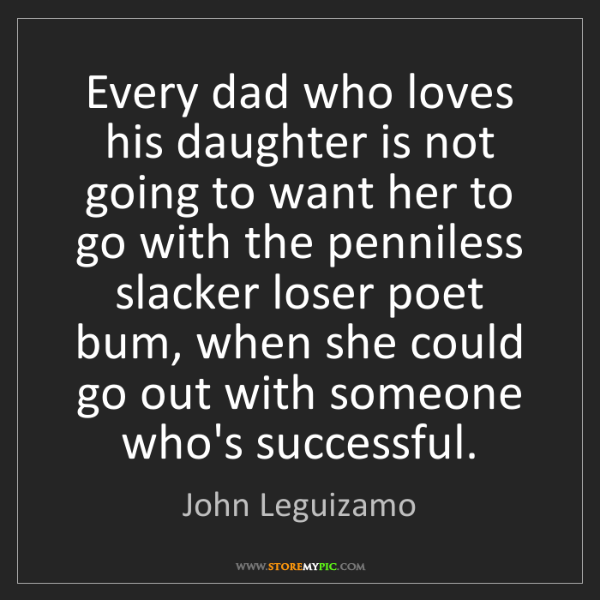 John Leguizamo: Every dad who loves his daughter is not going to want...