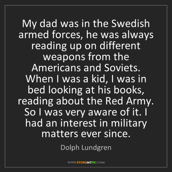 Dolph Lundgren: My dad was in the Swedish armed forces, he was always...