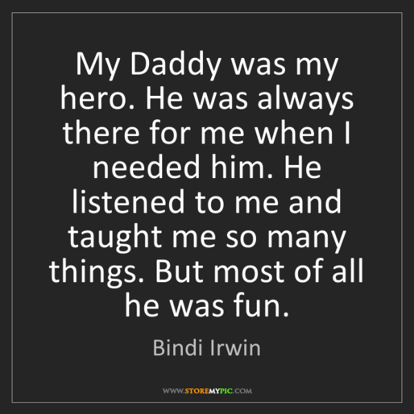 Bindi Irwin: My Daddy was my hero. He was always there for me when...