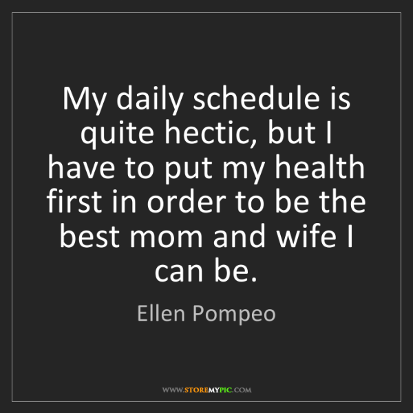 Ellen Pompeo: My daily schedule is quite hectic, but I have to put...