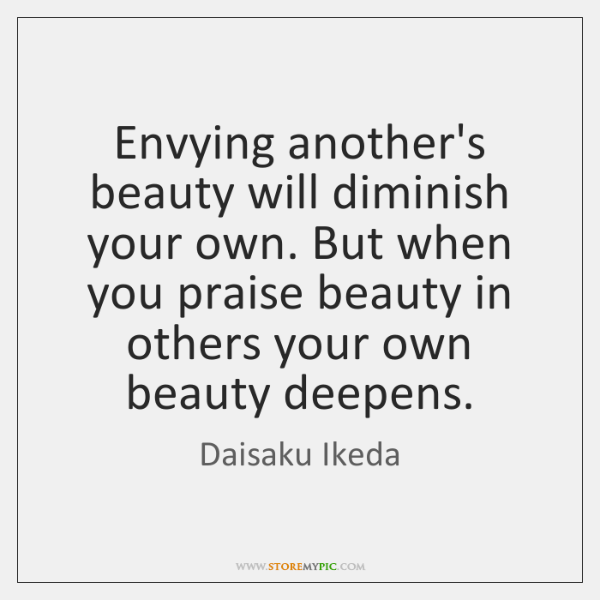Envying another's beauty will diminish your own. But when you praise beauty ...