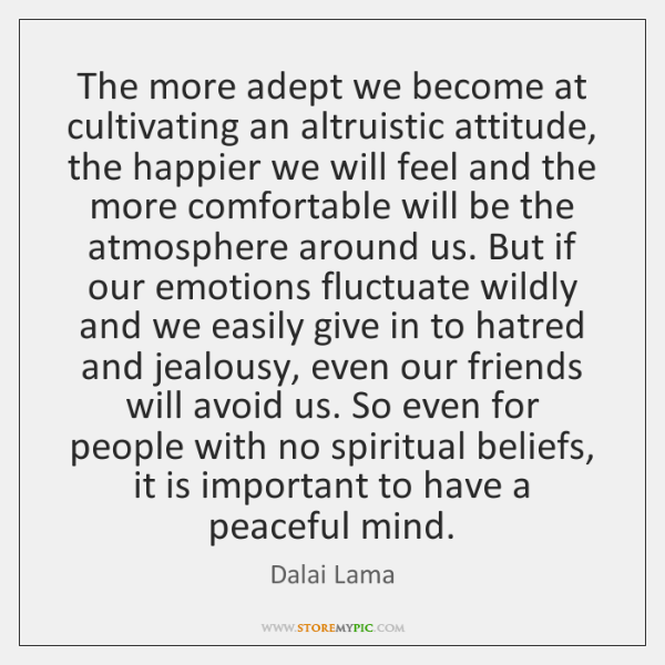 The more adept we become at cultivating an altruistic attitude, the happier ...