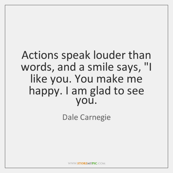 "Actions speak louder than words, and a smile says, ""I like you. ..."