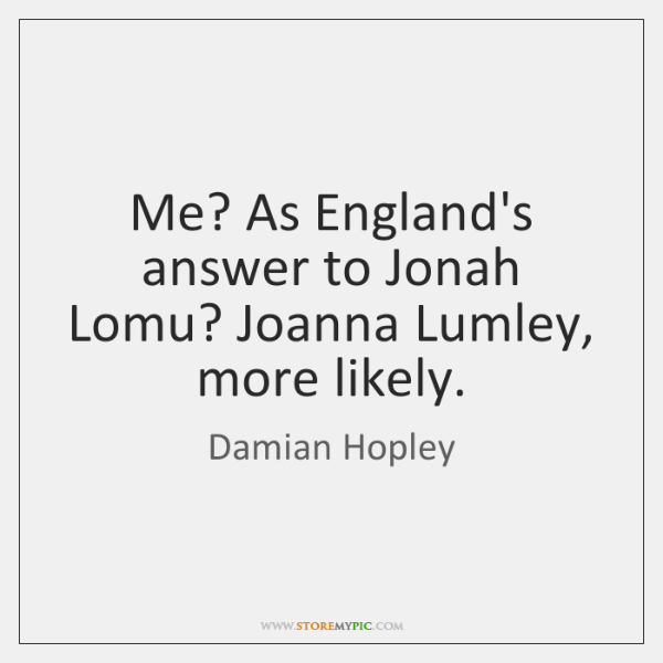Me? As England's answer to Jonah Lomu? Joanna Lumley, more likely.
