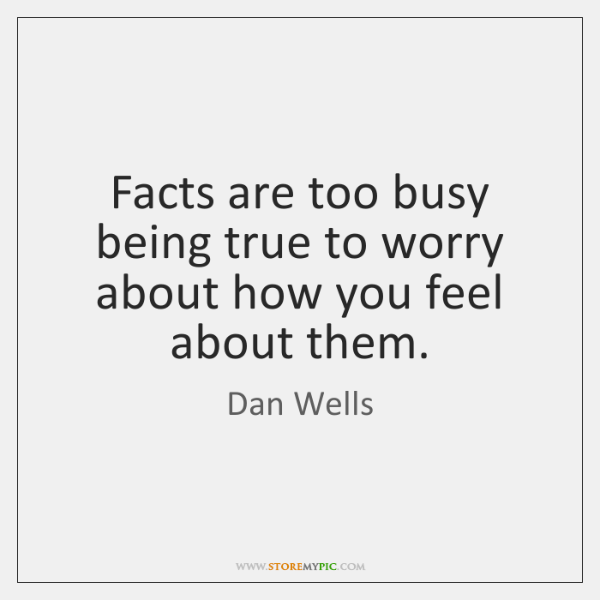 Facts are too busy being true to worry about how you feel ...
