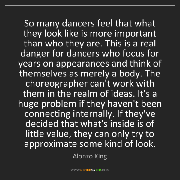 Alonzo King: So many dancers feel that what they look like is more...