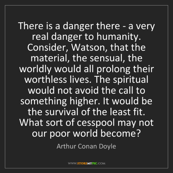 Arthur Conan Doyle: There is a danger there - a very real danger to humanity....