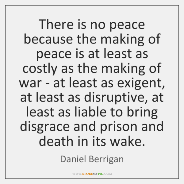There is no peace because the making of peace is at least ...
