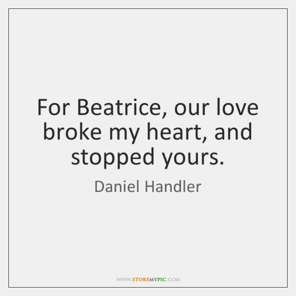 For Beatrice, our love broke my heart, and stopped yours.