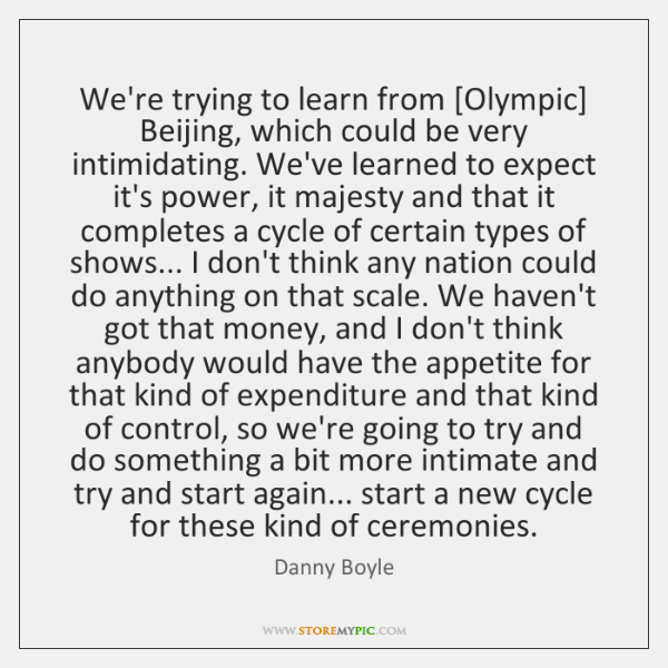 We're trying to learn from [Olympic] Beijing, which could be very intimidating. ...