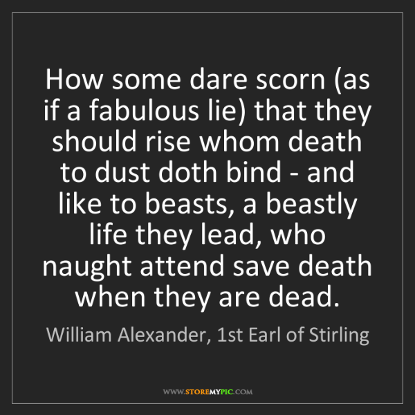 William Alexander, 1st Earl of Stirling: How some dare scorn (as if a fabulous lie) that they...