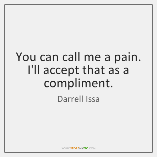 You can call me a pain. I'll accept that as a compliment.