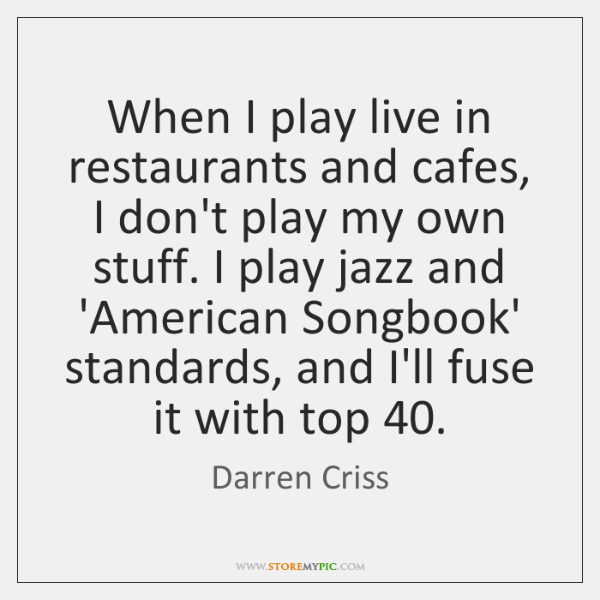 When I play live in restaurants and cafes, I don't play my ...