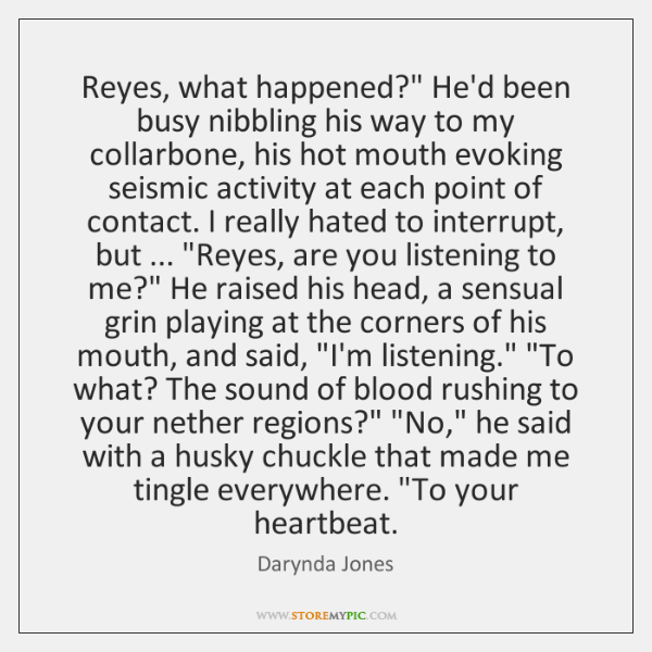 """Reyes, what happened?"""" He'd been busy nibbling his way to my collarbone, ..."""