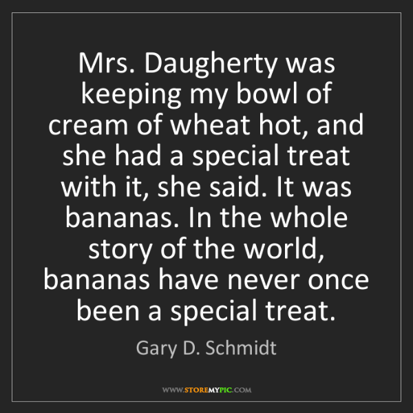 Gary D. Schmidt: Mrs. Daugherty was keeping my bowl of cream of wheat...