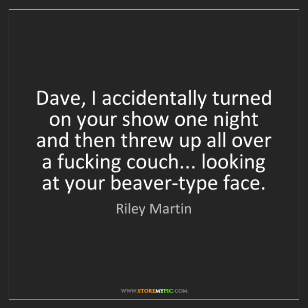 Riley Martin: Dave, I accidentally turned on your show one night and...