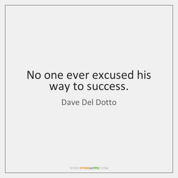 No one ever excused his way to success.