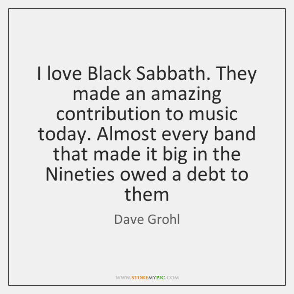 I love Black Sabbath. They made an amazing contribution to music today. ...