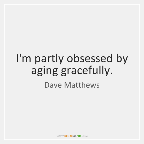 I'm partly obsessed by aging gracefully.