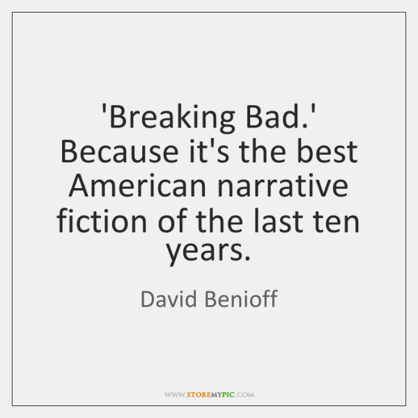 'Breaking Bad.' Because it's the best American narrative fiction of the ...