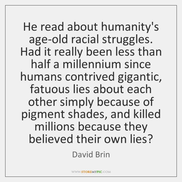 He read about humanity's age-old racial struggles. Had it really been less ...