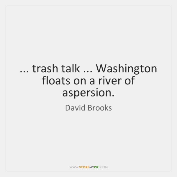 ... trash talk ... Washington floats on a river of aspersion.