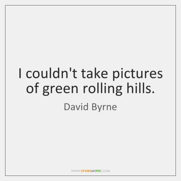 I couldn't take pictures of green rolling hills.