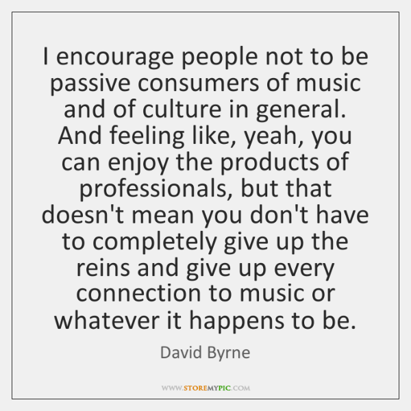 I encourage people not to be passive consumers of music and of ...