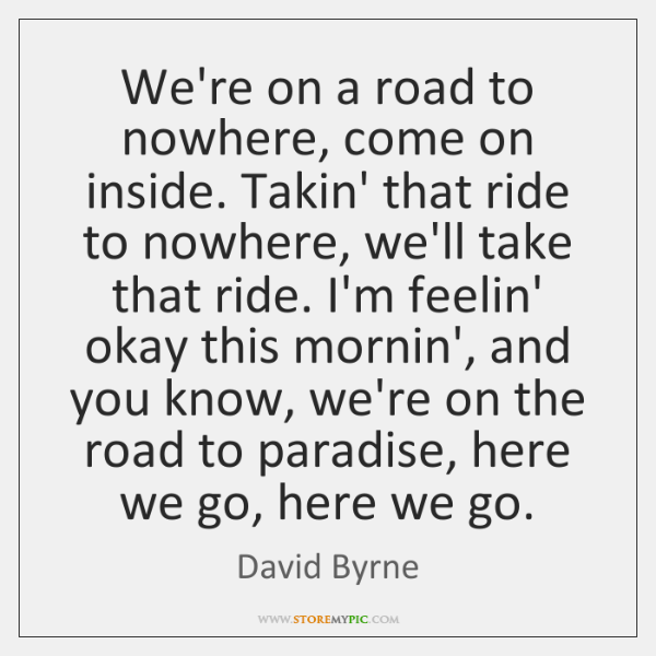 We're on a road to nowhere, come on inside. Takin' that ride ...