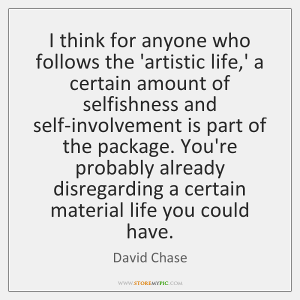I think for anyone who follows the 'artistic life,' a certain ...