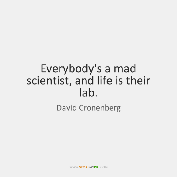 Everybody's a mad scientist, and life is their lab.