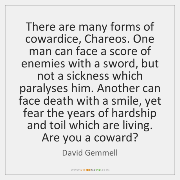 There are many forms of cowardice, Chareos. One man can face a ...